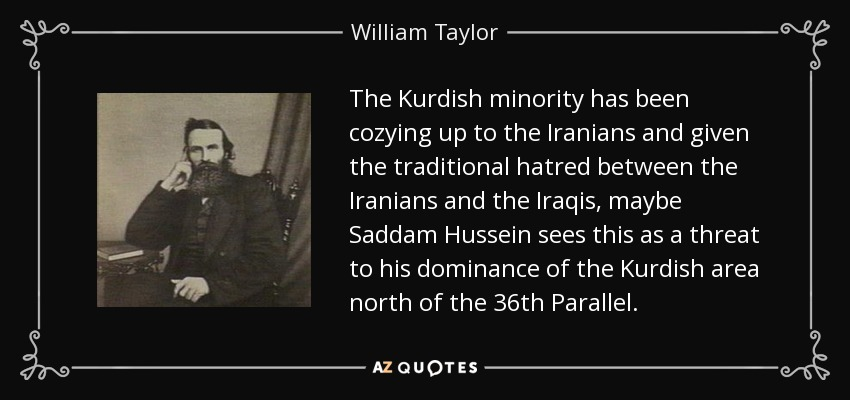 The Kurdish minority has been cozying up to the Iranians and given the traditional hatred between the Iranians and the Iraqis, maybe Saddam Hussein sees this as a threat to his dominance of the Kurdish area north of the 36th Parallel. - William Taylor