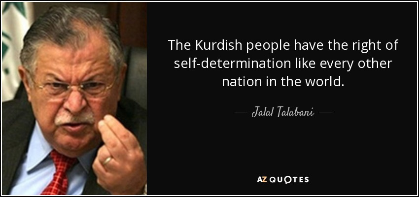 The Kurdish people have the right of self-determination like every other nation in the world. - Jalal Talabani