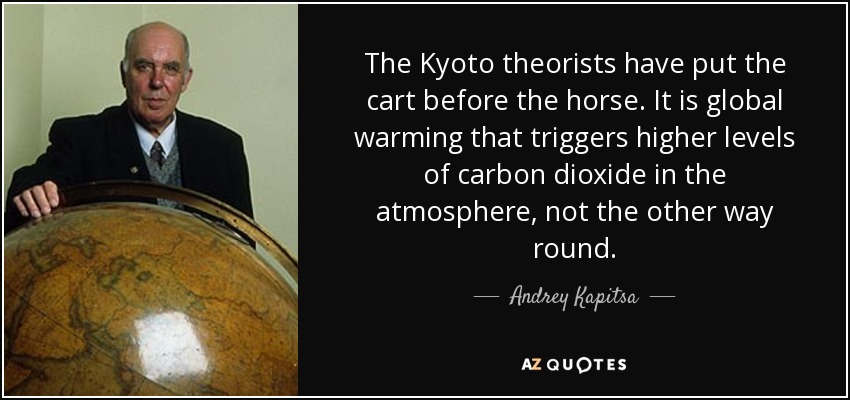The Kyoto theorists have put the cart before the horse. It is global warming that triggers higher levels of carbon dioxide in the atmosphere, not the other way round. - Andrey Kapitsa