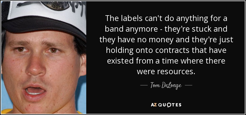 The labels can't do anything for a band anymore - they're stuck and they have no money and they're just holding onto contracts that have existed from a time where there were resources. - Tom DeLonge