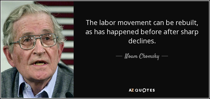 The labor movement can be rebuilt, as has happened before after sharp declines. - Noam Chomsky
