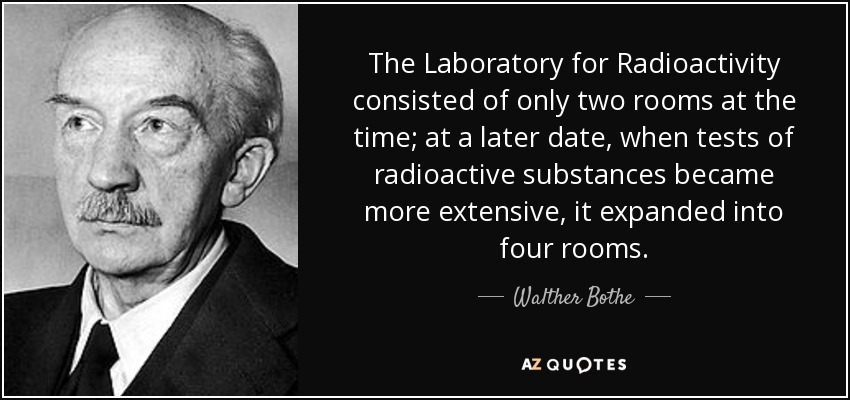 The Laboratory for Radioactivity consisted of only two rooms at the time; at a later date, when tests of radioactive substances became more extensive, it expanded into four rooms. - Walther Bothe