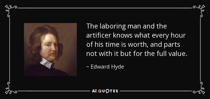 The laboring man and the artificer knows what every hour of his time is worth, and parts not with it but for the full value. - Edward Hyde, 1st Earl of Clarendon