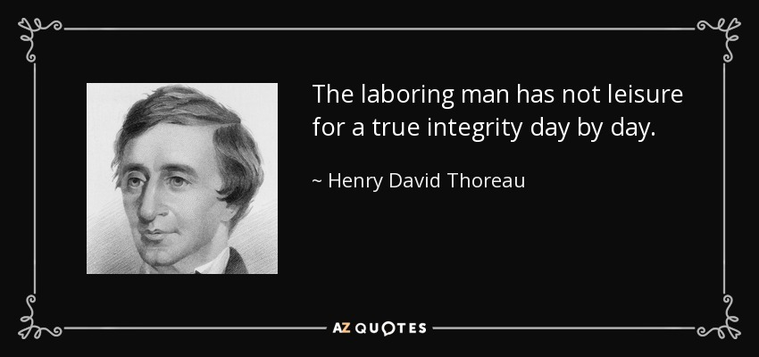 The laboring man has not leisure for a true integrity day by day. - Henry David Thoreau