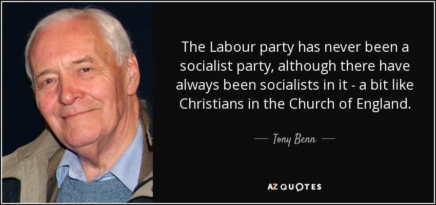 The Labour party has never been a socialist party, although there have always been socialists in it - a bit like Christians in the Church of England. - Tony Benn