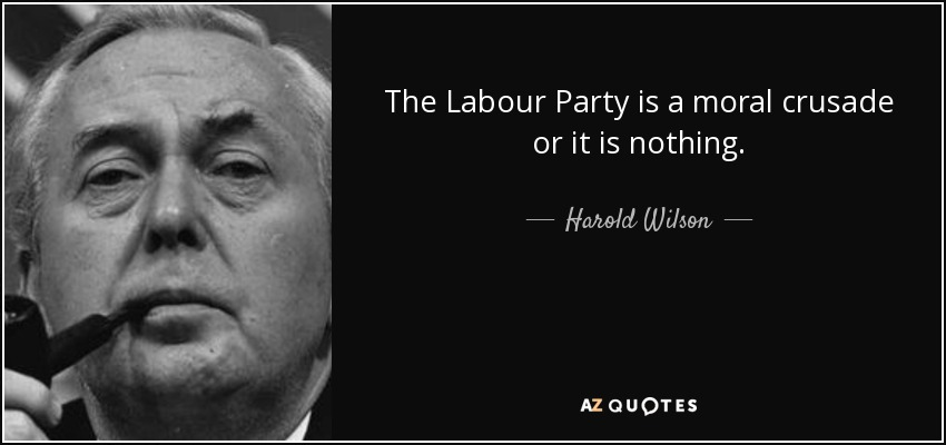 The Labour Party is a moral crusade or it is nothing. - Harold Wilson
