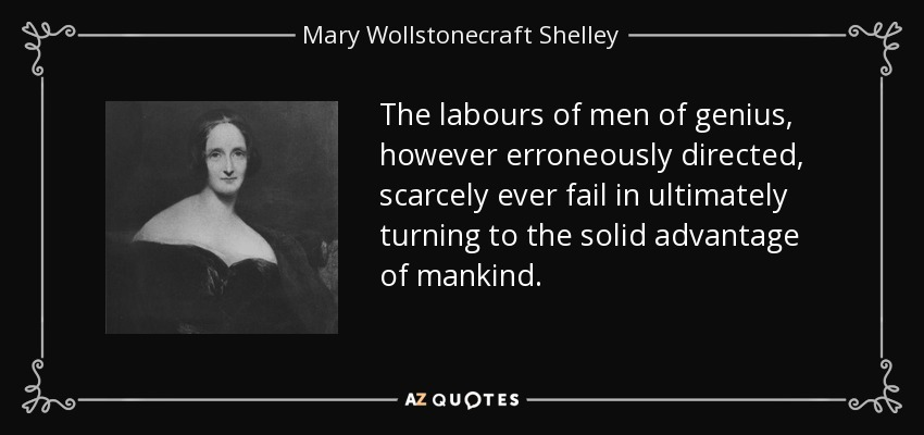 The labours of men of genius, however erroneously directed, scarcely ever fail in ultimately turning to the solid advantage of mankind. - Mary Wollstonecraft Shelley