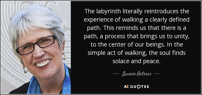 The labyrinth literally reintroduces the experience of walking a clearly defined path. This reminds us that there is a path, a process that brings us to unity, to the center of our beings. In the simple act of walking, the soul finds solace and peace. - Lauren Artress