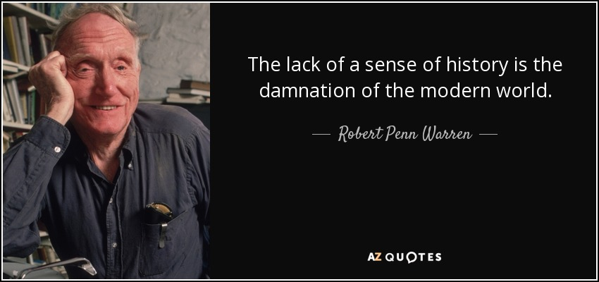 The lack of a sense of history is the damnation of the modern world. - Robert Penn Warren