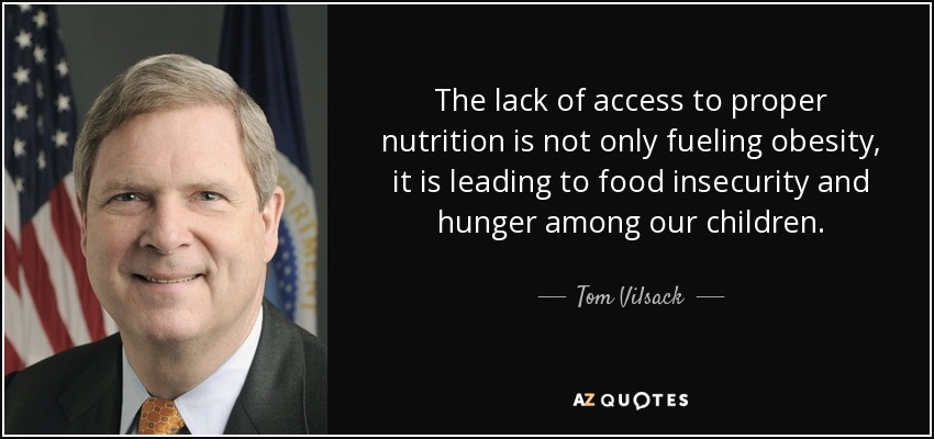 The lack of access to proper nutrition is not only fueling obesity, it is leading to food insecurity and hunger among our children. - Tom Vilsack