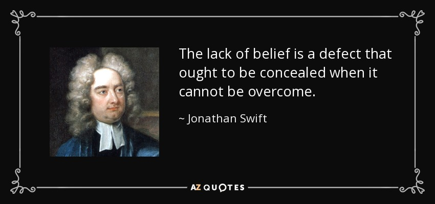 The lack of belief is a defect that ought to be concealed when it cannot be overcome. - Jonathan Swift
