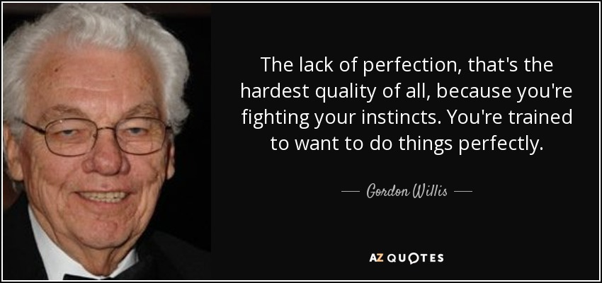 The lack of perfection, that's the hardest quality of all, because you're fighting your instincts. You're trained to want to do things perfectly. - Gordon Willis