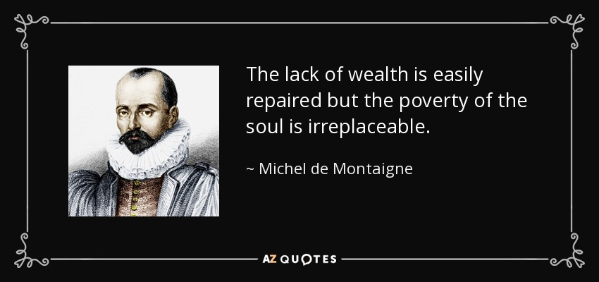 The lack of wealth is easily repaired but the poverty of the soul is irreplaceable. - Michel de Montaigne