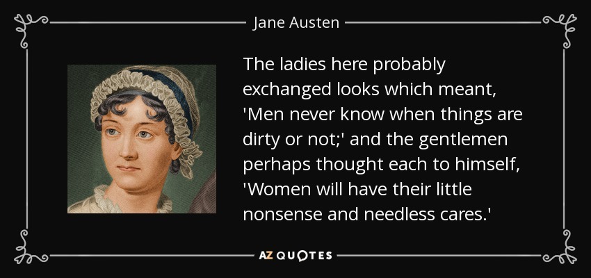 The ladies here probably exchanged looks which meant, 'Men never know when things are dirty or not;' and the gentlemen perhaps thought each to himself, 'Women will have their little nonsense and needless cares. - Jane Austen