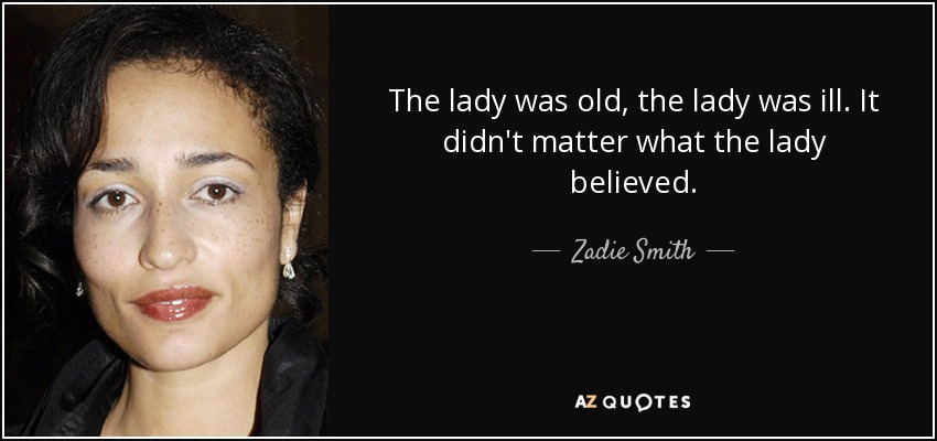 The lady was old, the lady was ill. It didn't matter what the lady believed. - Zadie Smith