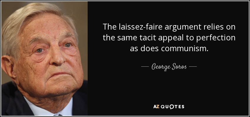 The laissez-faire argument relies on the same tacit appeal to perfection as does communism. - George Soros