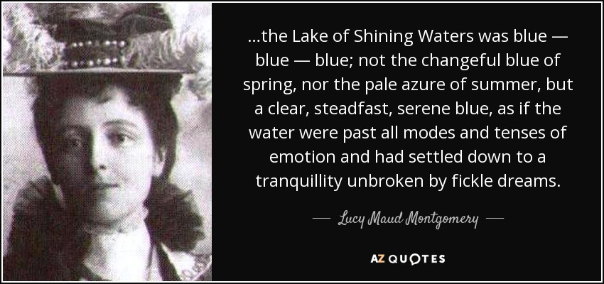…the Lake of Shining Waters was blue — blue — blue; not the changeful blue of spring, nor the pale azure of summer, but a clear, steadfast, serene blue, as if the water were past all modes and tenses of emotion and had settled down to a tranquillity unbroken by fickle dreams. - Lucy Maud Montgomery