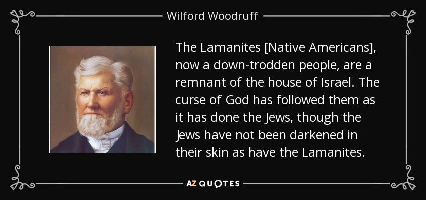 The Lamanites [Native Americans], now a down-trodden people, are a remnant of the house of Israel. The curse of God has followed them as it has done the Jews, though the Jews have not been darkened in their skin as have the Lamanites. - Wilford Woodruff