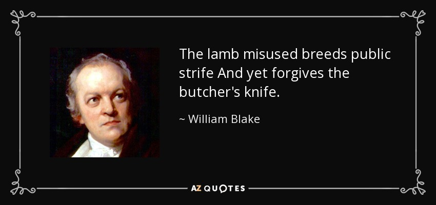 The lamb misused breeds public strife And yet forgives the butcher's knife. - William Blake