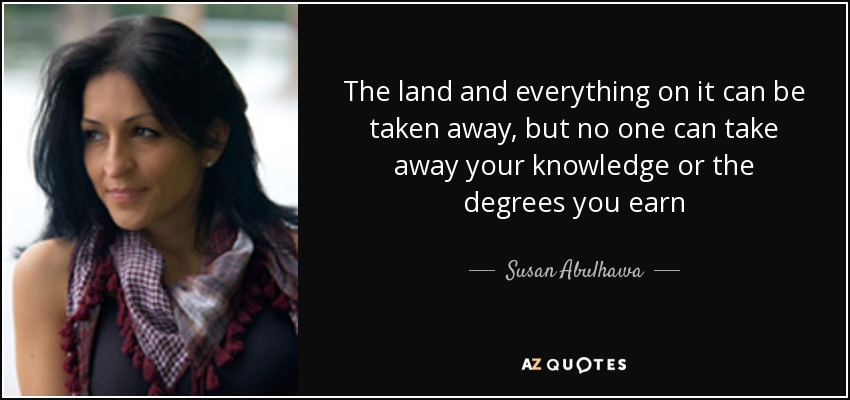 The land and everything on it can be taken away, but no one can take away your knowledge or the degrees you earn - Susan Abulhawa