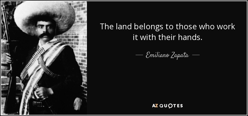The land belongs to those who work it with their hands. - Emiliano Zapata