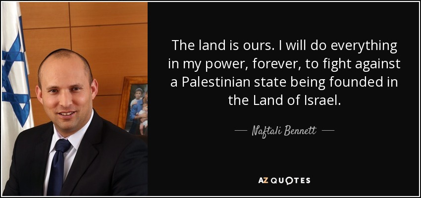 The land is ours. I will do everything in my power, forever, to fight against a Palestinian state being founded in the Land of Israel. - Naftali Bennett