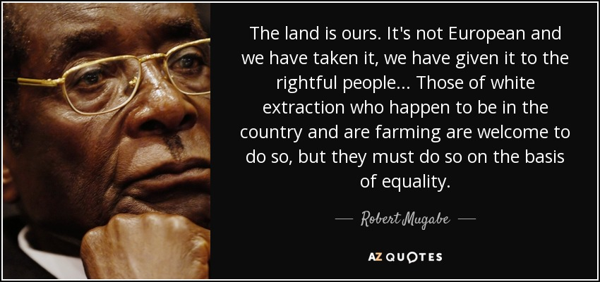 The land is ours. It's not European and we have taken it, we have given it to the rightful people... Those of white extraction who happen to be in the country and are farming are welcome to do so, but they must do so on the basis of equality. - Robert Mugabe