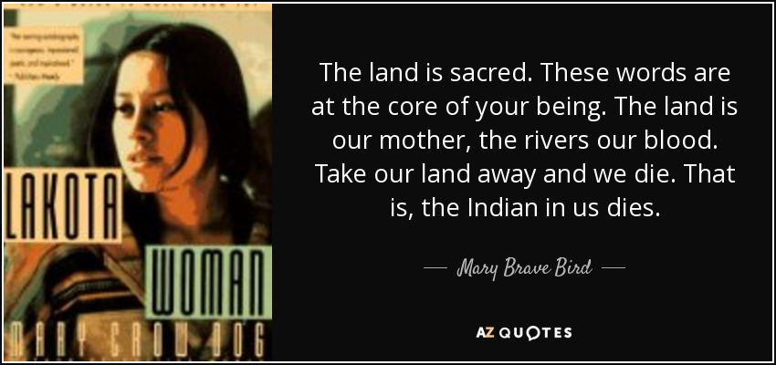 The land is sacred. These words are at the core of your being. The land is our mother, the rivers our blood. Take our land away and we die. That is, the Indian in us dies. - Mary Brave Bird