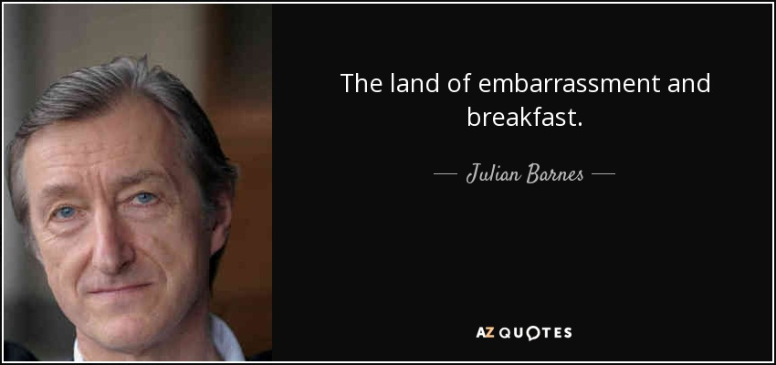 The land of embarrassment and breakfast. - Julian Barnes