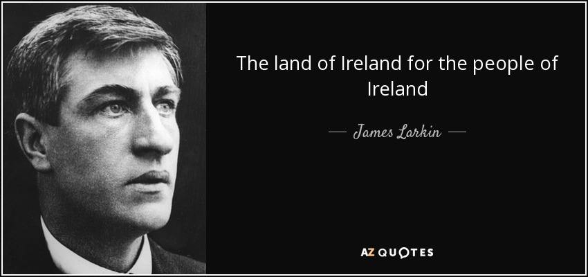 The land of Ireland for the people of Ireland - James Larkin