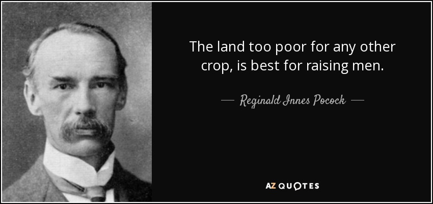 The land too poor for any other crop, is best for raising men. - Reginald Innes Pocock