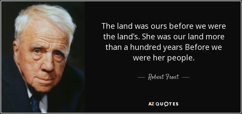 The land was ours before we were the land's. She was our land more than a hundred years Before we were her people. - Robert Frost