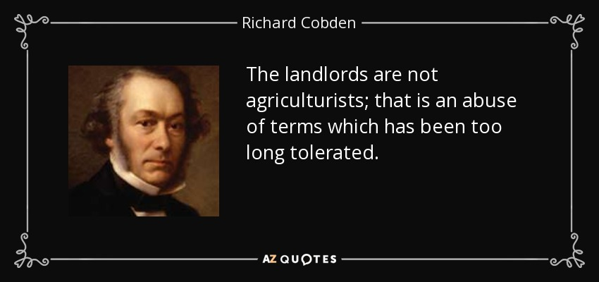The landlords are not agriculturists; that is an abuse of terms which has been too long tolerated. - Richard Cobden