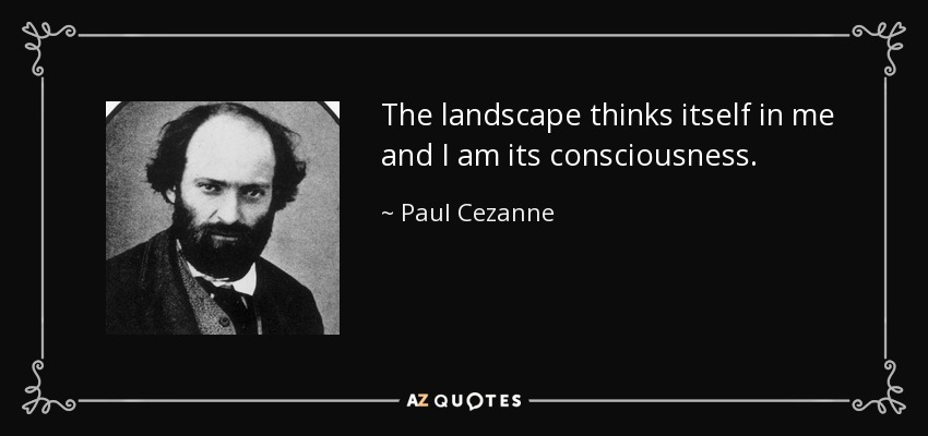 The landscape thinks itself in me and I am its consciousness. - Paul Cezanne