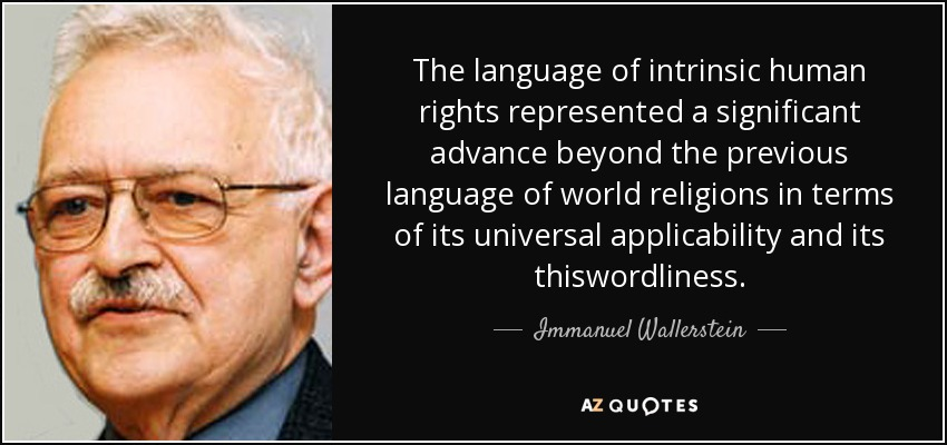 The language of intrinsic human rights represented a significant advance beyond the previous language of world religions in terms of its universal applicability and its thiswordliness. - Immanuel Wallerstein