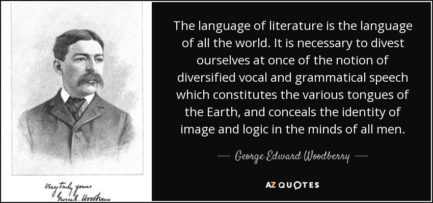 The language of literature is the language of all the world. It is necessary to divest ourselves at once of the notion of diversified vocal and grammatical speech which constitutes the various tongues of the Earth, and conceals the identity of image and logic in the minds of all men. - George Edward Woodberry
