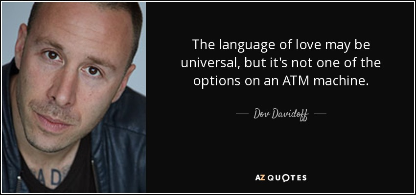 The language of love may be universal, but it's not one of the options on an ATM machine. - Dov Davidoff