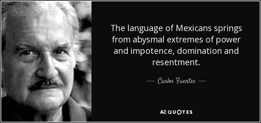 The language of Mexicans springs from abysmal extremes of power and impotence, domination and resentment. - Carlos Fuentes