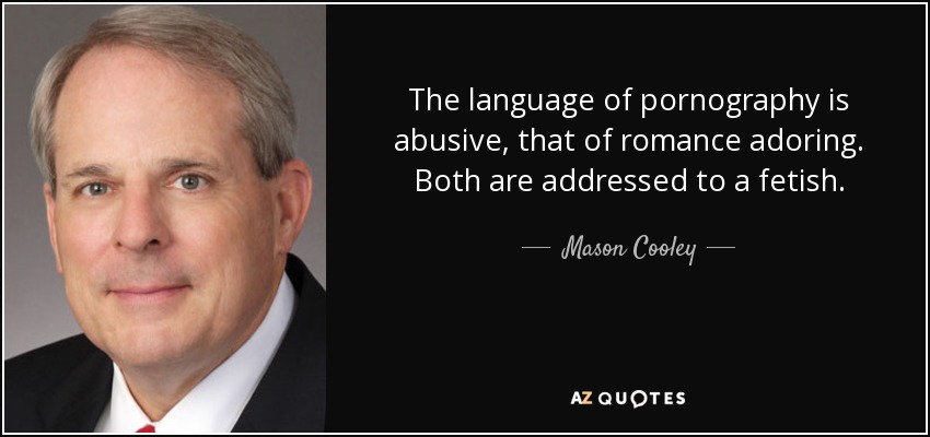 The language of pornography is abusive, that of romance adoring. Both are addressed to a fetish. - Mason Cooley