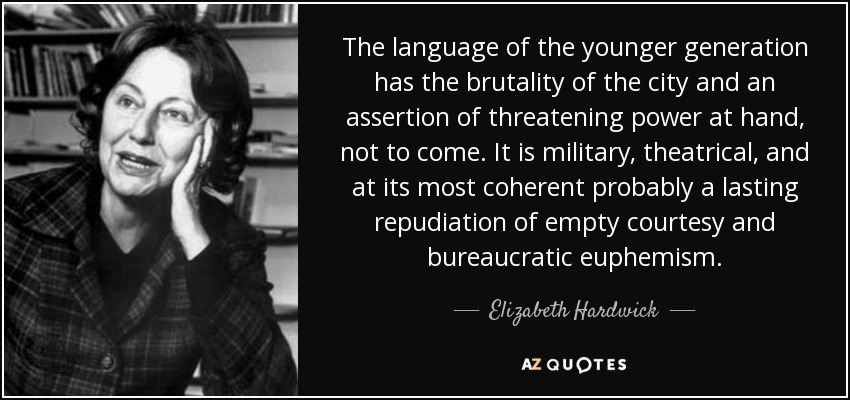 The language of the younger generation has the brutality of the city and an assertion of threatening power at hand, not to come. It is military, theatrical, and at its most coherent probably a lasting repudiation of empty courtesy and bureaucratic euphemism. - Elizabeth Hardwick