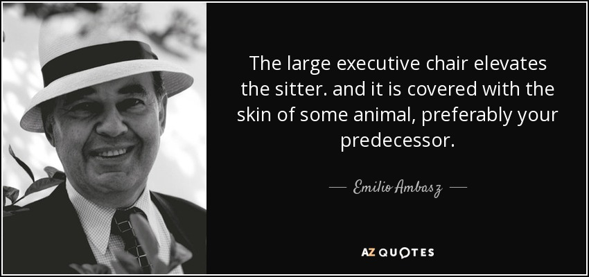 The large executive chair elevates the sitter. and it is covered with the skin of some animal, preferably your predecessor. - Emilio Ambasz