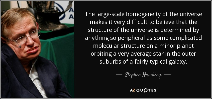 The large-scale homogeneity of the universe makes it very difficult to believe that the structure of the universe is determined by anything so peripheral as some complicated molecular structure on a minor planet orbiting a very average star in the outer suburbs of a fairly typical galaxy. - Stephen Hawking