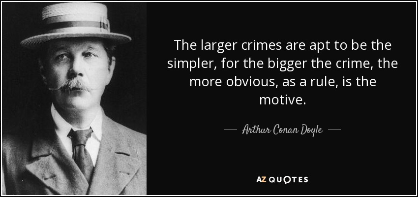 The larger crimes are apt to be the simpler, for the bigger the crime, the more obvious, as a rule, is the motive. - Arthur Conan Doyle
