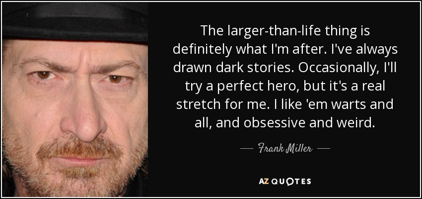 The larger-than-life thing is definitely what I'm after. I've always drawn dark stories. Occasionally, I'll try a perfect hero, but it's a real stretch for me. I like 'em warts and all, and obsessive and weird. - Frank Miller
