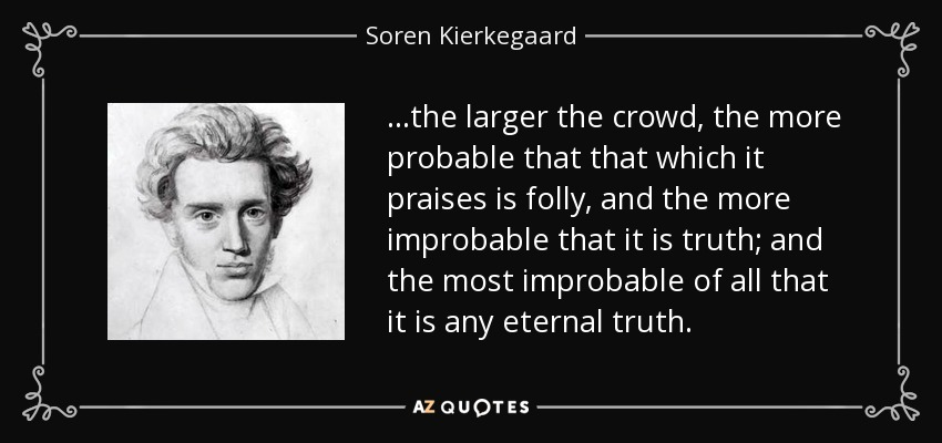 . . .the larger the crowd, the more probable that that which it praises is folly, and the more improbable that it is truth; and the most improbable of all that it is any eternal truth. - Soren Kierkegaard