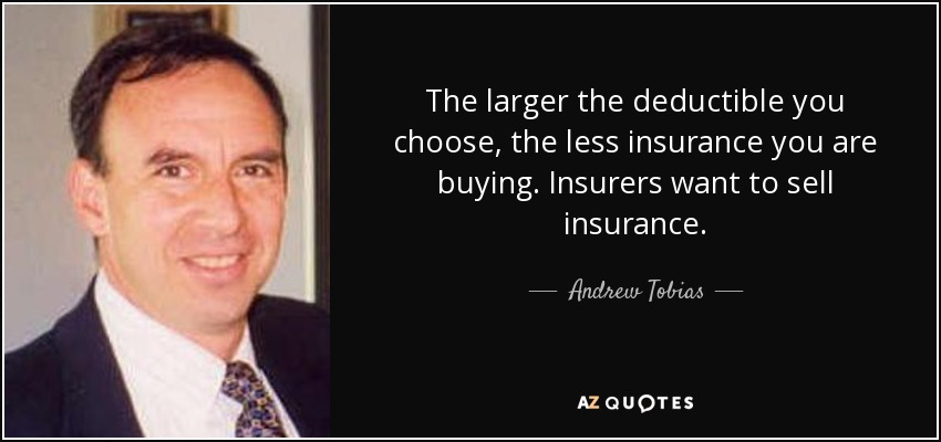 The larger the deductible you choose, the less insurance you are buying. Insurers want to sell insurance. - Andrew Tobias