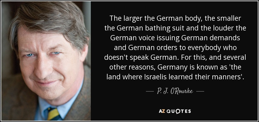 The larger the German body, the smaller the German bathing suit and the louder the German voice issuing German demands and German orders to everybody who doesn't speak German. For this, and several other reasons, Germany is known as 'the land where Israelis learned their manners'. - P. J. O'Rourke
