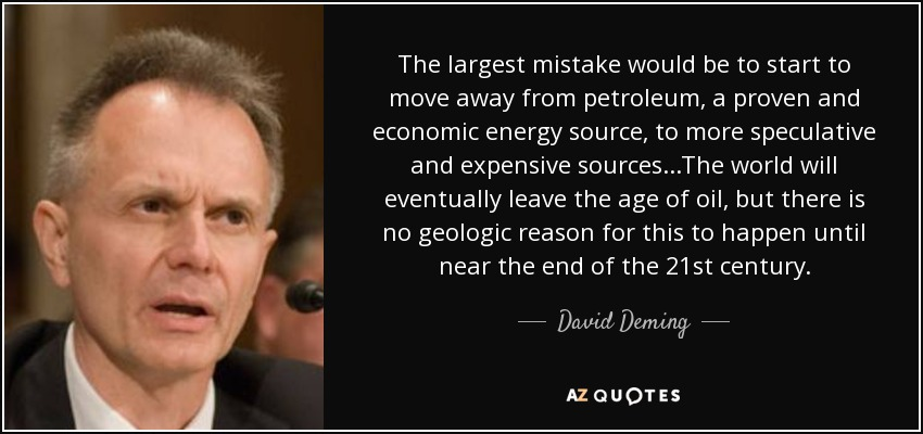 The largest mistake would be to start to move away from petroleum, a proven and economic energy source, to more speculative and expensive sources...The world will eventually leave the age of oil, but there is no geologic reason for this to happen until near the end of the 21st century. - David Deming