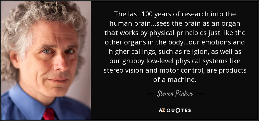 The last 100 years of research into the human brain...sees the brain as an organ that works by physical principles just like the other organs in the body...our emotions and higher callings, such as religion, as well as our grubby low-level physical systems like stereo vision and motor control, are products of a machine. - Steven Pinker