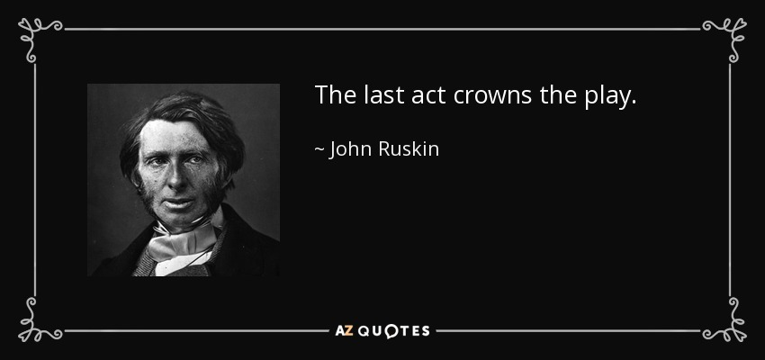 The last act crowns the play. - John Ruskin